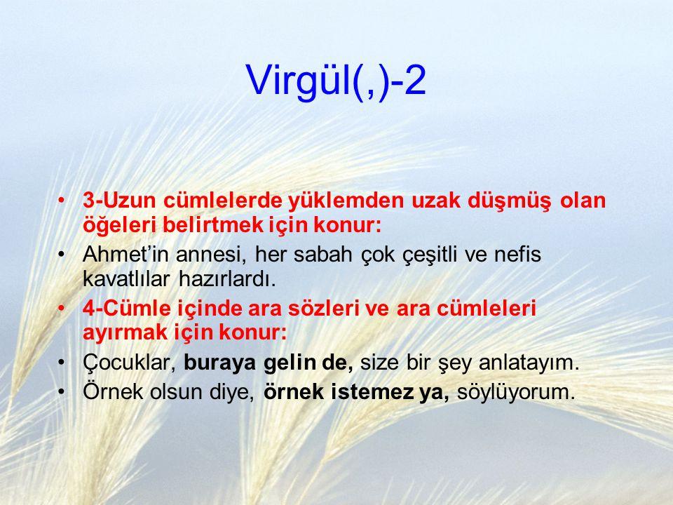 Virgül(,)-2 3-Uzun cümlelerde yüklemden uzak düşmüş olan öğeleri belirtmek için konur: Ahmet'in annesi, her sabah çok çeşitli ve nefis kavatlılar hazı