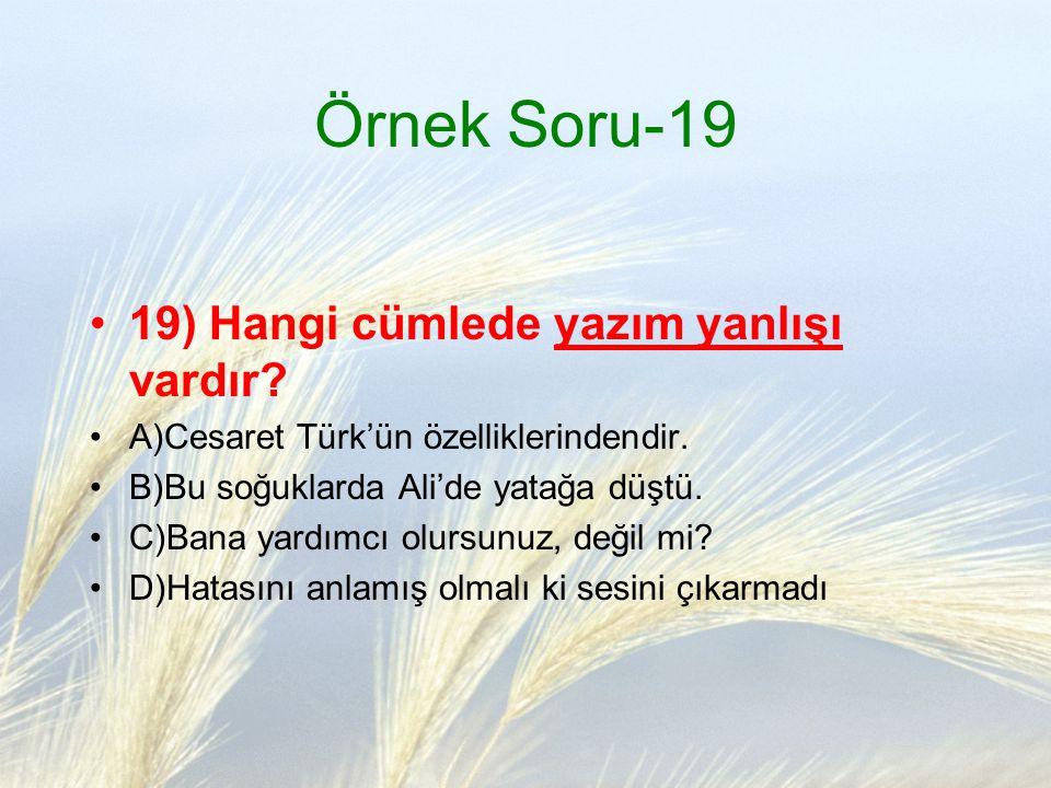 Örnek Soru-19 19) Hangi cümlede yazım yanlışı vardır? A)Cesaret Türk'ün özelliklerindendir. B)Bu soğuklarda Ali'de yatağa düştü. C)Bana yardımcı olurs