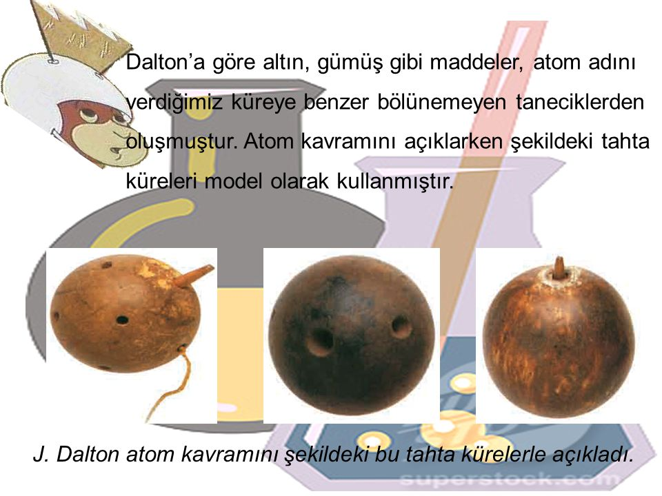 Dalton'a göre altın, gümüş gibi maddeler, atom adını verdiğimiz küreye benzer bölünemeyen taneciklerden oluşmuştur.