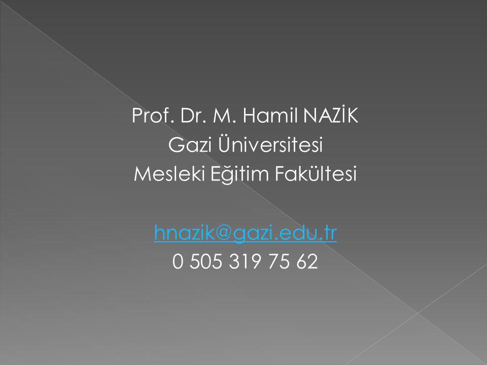 Prof. Dr. M. Hamil NAZİK Gazi Üniversitesi Mesleki Eğitim Fakültesi hnazik@gazi.edu.tr 0 505 319 75 62