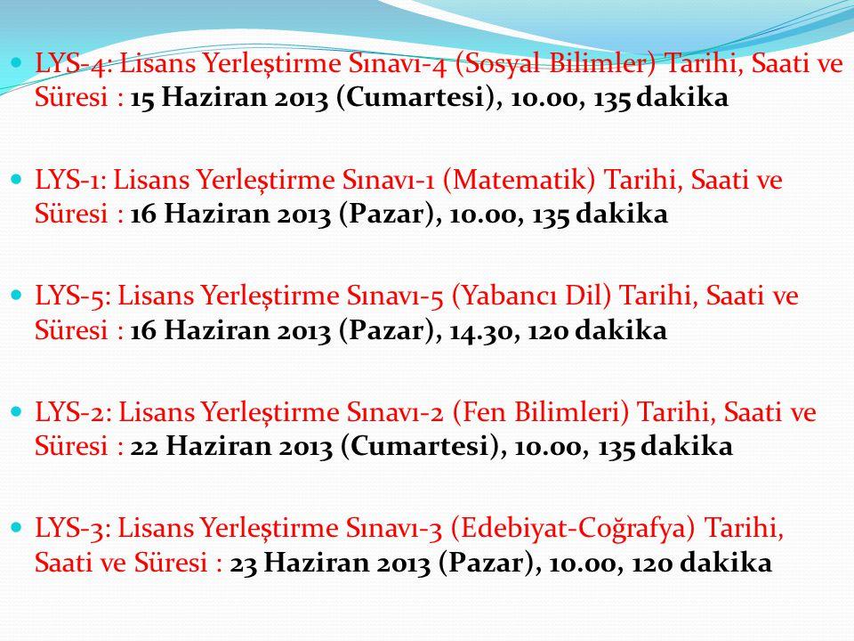 LYS-4: Lisans Yerleştirme Sınavı-4 (Sosyal Bilimler) Tarihi, Saati ve Süresi : 15 Haziran 2013 (Cumartesi), 10.00, 135 dakika LYS-1: Lisans Yerleştirme Sınavı-1 (Matematik) Tarihi, Saati ve Süresi : 16 Haziran 2013 (Pazar), 10.00, 135 dakika LYS-5: Lisans Yerleştirme Sınavı-5 (Yabancı Dil) Tarihi, Saati ve Süresi : 16 Haziran 2013 (Pazar), 14.30, 120 dakika LYS-2: Lisans Yerleştirme Sınavı-2 (Fen Bilimleri) Tarihi, Saati ve Süresi : 22 Haziran 2013 (Cumartesi), 10.00, 135 dakika LYS-3: Lisans Yerleştirme Sınavı-3 (Edebiyat-Coğrafya) Tarihi, Saati ve Süresi : 23 Haziran 2013 (Pazar), 10.00, 120 dakika