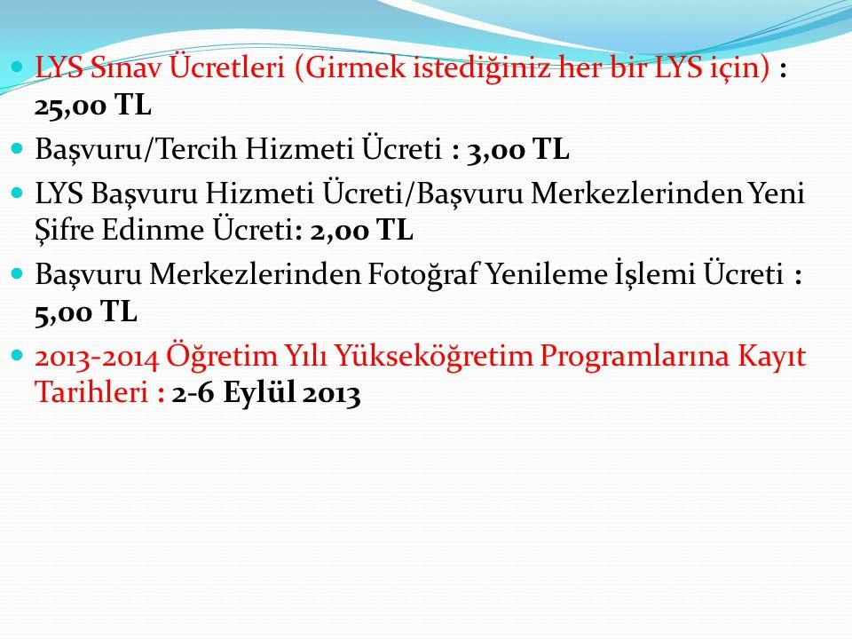 LYS Sınav Ücretleri (Girmek istediğiniz her bir LYS için) : 25,00 TL Başvuru/Tercih Hizmeti Ücreti : 3,00 TL LYS Başvuru Hizmeti Ücreti/Başvuru Merkezlerinden Yeni Şifre Edinme Ücreti: 2,00 TL Başvuru Merkezlerinden Fotoğraf Yenileme İşlemi Ücreti : 5,00 TL 2013-2014 Öğretim Yılı Yükseköğretim Programlarına Kayıt Tarihleri : 2-6 Eylül 2013