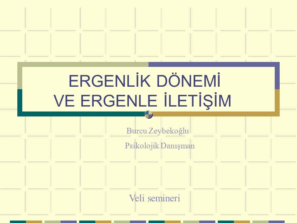 ERGENLİK DÖNEMİ VE ERGENLE İLETİŞİM Burcu Zeybekoğlu Psikolojik Danışman Veli semineri