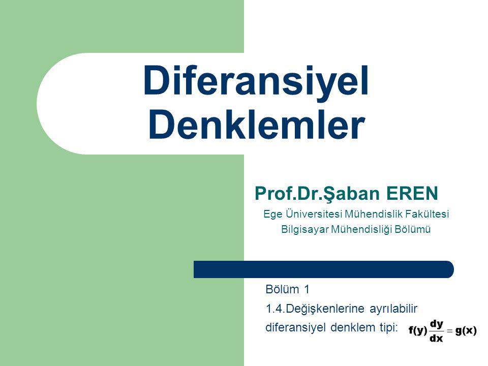 Diferansiyel Denklemler Prof.Dr.Şaban EREN Ege Üniversitesi Mühendislik Fakültesi Bilgisayar Mühendisliği Bölümü Bölüm 1 1.4.Değişkenlerine ayrılabili