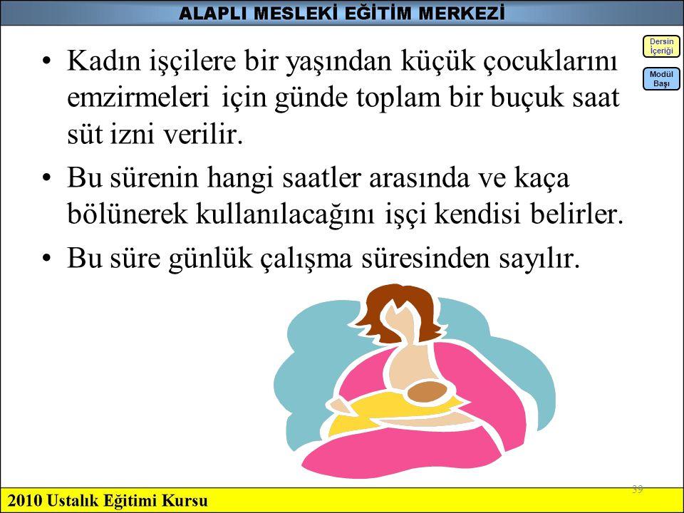 39 Kadın işçilere bir yaşından küçük çocuklarını emzirmeleri için günde toplam bir buçuk saat süt izni verilir. Bu sürenin hangi saatler arasında ve k