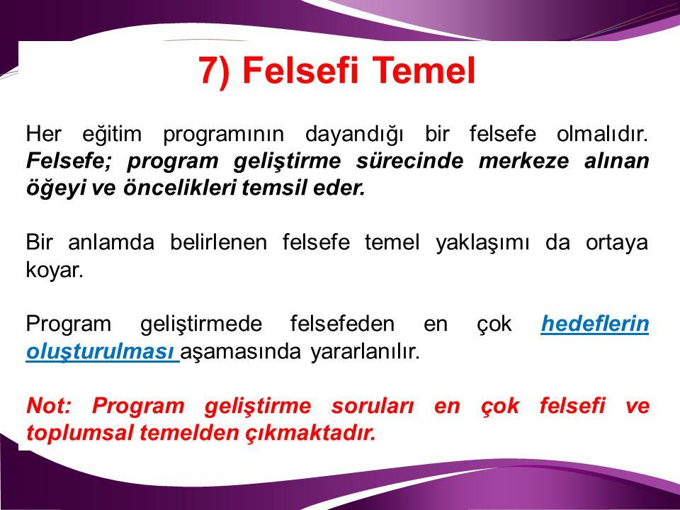 7) Felsefi Temel Her eğitim programının dayandığı bir felsefe olmalıdır. Felsefe; program geliştirme sürecinde merkeze alınan öğeyi ve öncelikleri tem