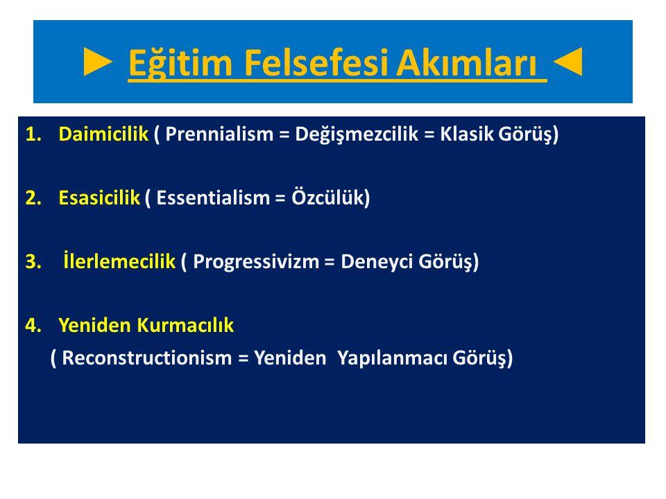 ► Eğitim Felsefesi Akımları ◄ 1.Daimicilik ( Prennialism = Değişmezcilik = Klasik Görüş) 2.Esasicilik ( Essentialism = Özcülük) 3. İlerlemecilik ( Pro
