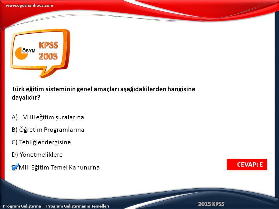 Program Geliştirme – Program Geliştirmenin Temelleri www.oguzhanhoca.com CEVAP: E CEVAP: E Türk eğitim sisteminin genel amaçları aşağıdakilerden hangi