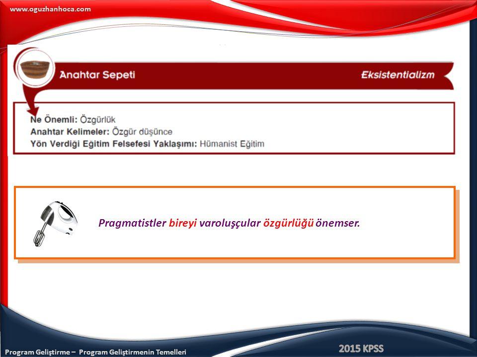 Program Geliştirme – Program Geliştirmenin Temelleri www.oguzhanhoca.com Pragmatistler bireyi varoluşçular özgürlüğü önemser.