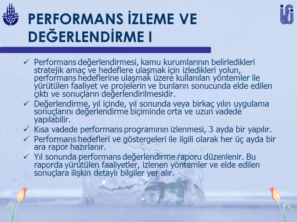 PERFORMANS İZLEME VE DEĞERLENDİRME I Performans değerlendirmesi, kamu kurumlarının belirledikleri stratejik amaç ve hedeflere ulaşmak için izledikleri yolun, performans hedeflerine ulaşmak üzere kullanılan yöntemler ile yürütülen faaliyet ve projelerin ve bunların sonucunda elde edilen çıktı ve sonuçların değerlendirilmesidir.