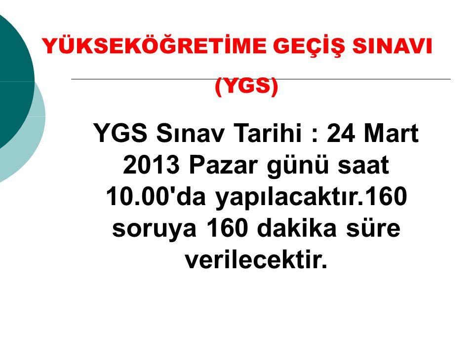YGS Sınav Tarihi : 24 Mart 2013 Pazar günü saat 10.00'da yapılacaktır.160 soruya 160 dakika süre verilecektir. YÜKSEKÖĞRETİME GEÇİŞ SINAVI (YGS)