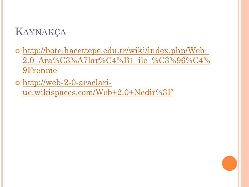 K AYNAKÇA http://bote.hacettepe.edu.tr/wiki/index.php/Web_ 2.0_Ara%C3%A7lar%C4%B1_ile_%C3%96%C4% 9Frenme http://web-2-0-araclari- ue.wikispaces.com/Web+2.0+Nedir%3F