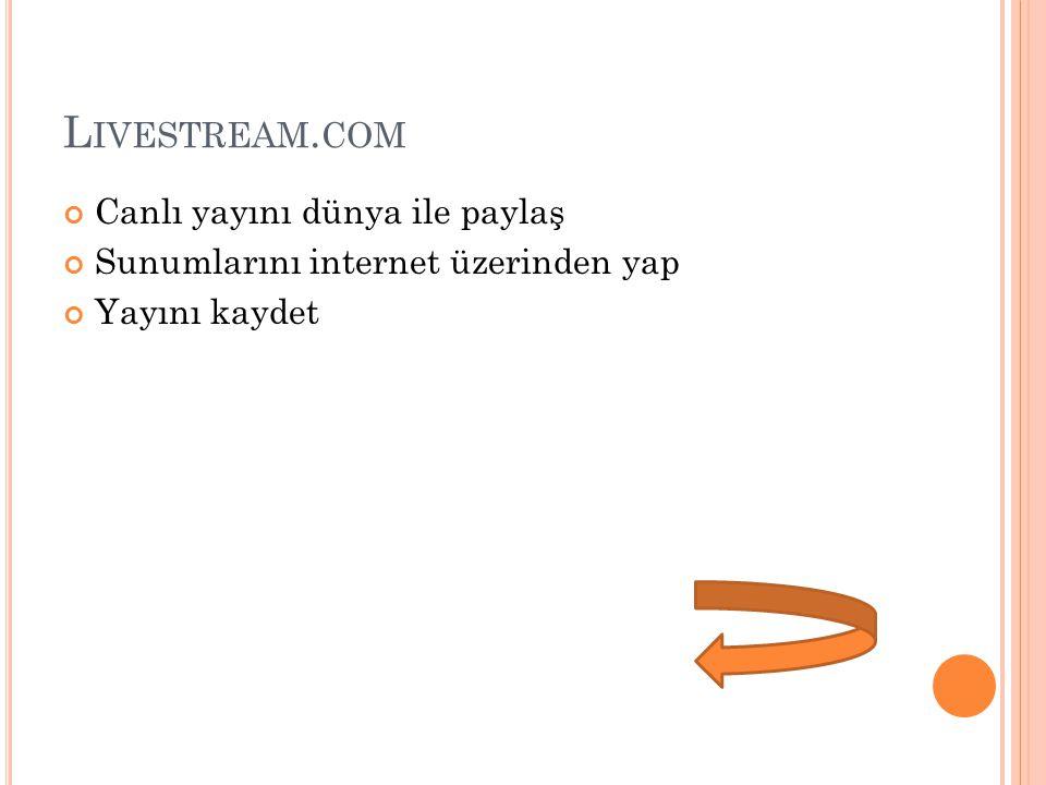 L IVESTREAM. COM Canlı yayını dünya ile paylaş Sunumlarını internet üzerinden yap Yayını kaydet