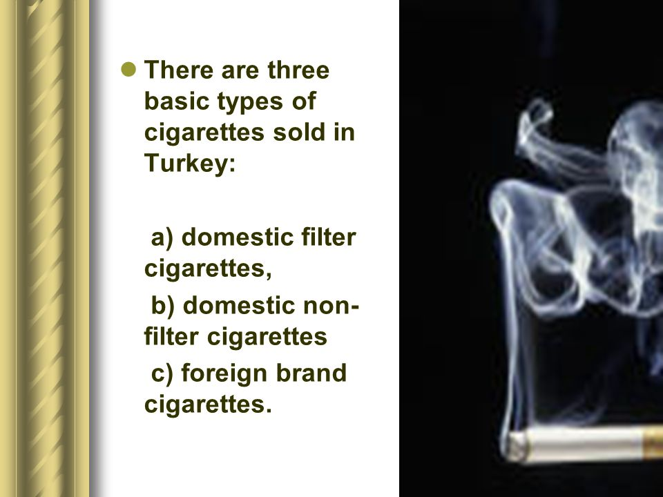 There are three basic types of cigarettes sold in Turkey: a) domestic filter cigarettes, b) domestic non- filter cigarettes c) foreign brand cigarettes.