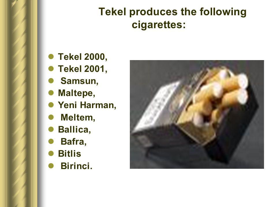 Tekel produces the following cigarettes: Tekel 2000, Tekel 2001, Samsun, Maltepe, Yeni Harman, Meltem, Ballica, Bafra, Bitlis Birinci.