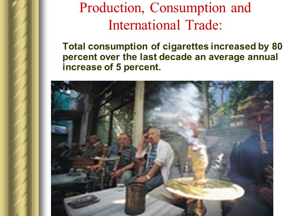 Production, Consumption and International Trade: Total consumption of cigarettes increased by 80 percent over the last decade an average annual increase of 5 percent.