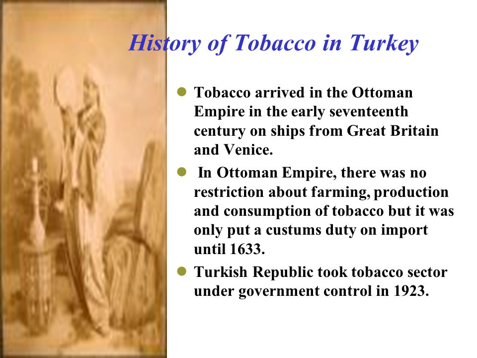 History of Tobacco in Turkey Tobacco arrived in the Ottoman Empire in the early seventeenth century on ships from Great Britain and Venice.