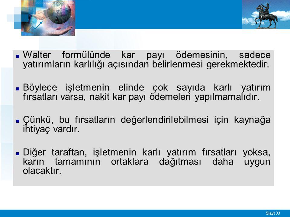 Slayt 33 ■ Walter formülünde kar payı ödemesinin, sadece yatırımların karlılığı açısından belirlenmesi gerekmektedir. ■ Böylece işletmenin elinde çok