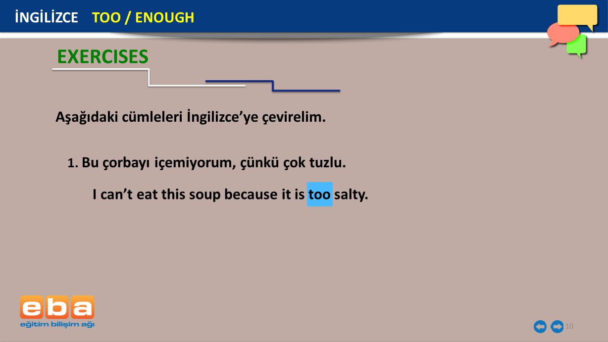 10 EXERCISES 1. Bu çorbayı içemiyorum, çünkü çok tuzlu. Aşağıdaki cümleleri İngilizce'ye çevirelim. I can't eat this soup because it is too salty. İNG