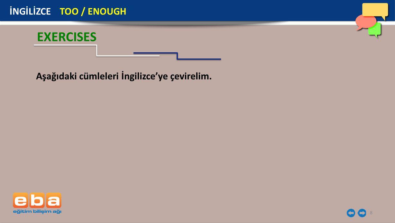 8 EXERCISES Aşağıdaki cümleleri İngilizce'ye çevirelim. İNGİLİZCE TOO / ENOUGH