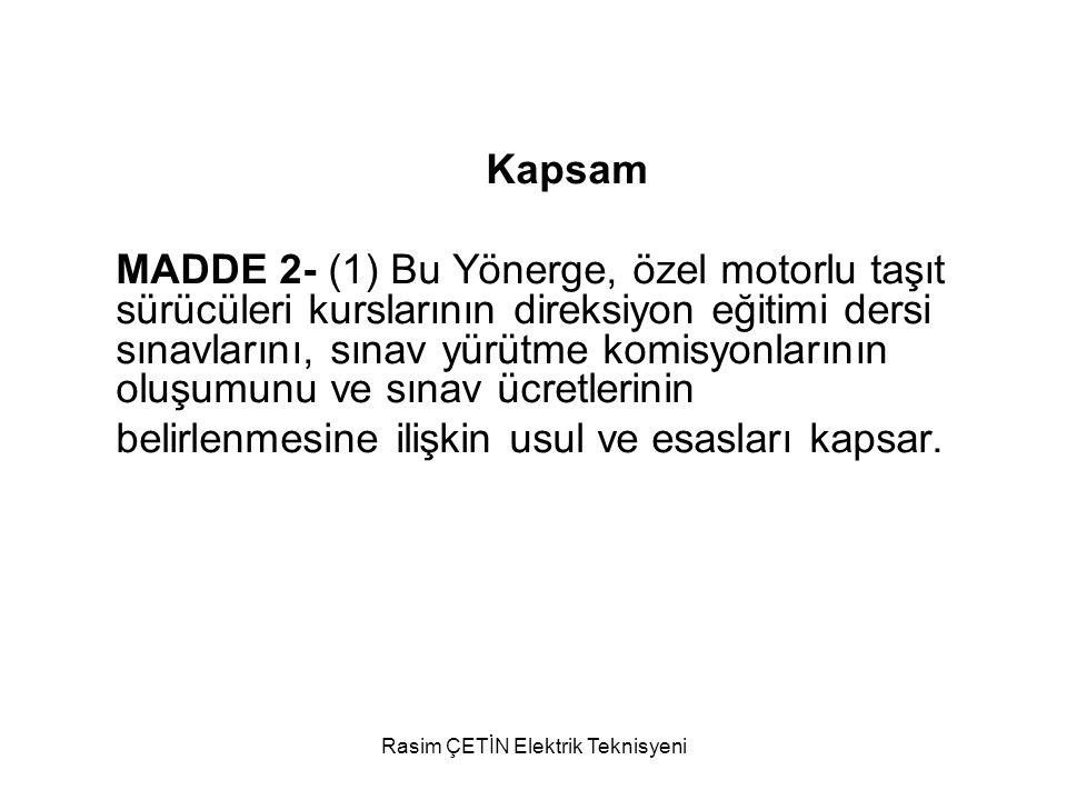 Rasim ÇETİN Elektrik Teknisyeni Dayanak MADDE 3- (1) Bu Yönerge, 13/10/1983 tarihli ve 2918 sayılı Karayolları Trafik Kanunu, 8/2/2007 tarihli ve 5580 sayılı Özel Öğretim Kurumları Kanunu ve Özel Motorlu Taşıt Sürücüleri Kursu Yönetmeliğine dayanılarak hazırlanmıştır.