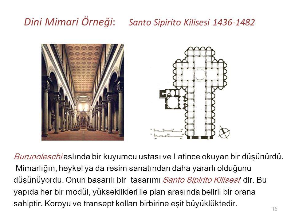 Dini Mimari Örneği: Santo Sipirito Kilisesi 1436-1482 Burunoleschi aslında bir kuyumcu ustası ve Latince okuyan bir düşünürdü. Mimarlığın, heykel ya d