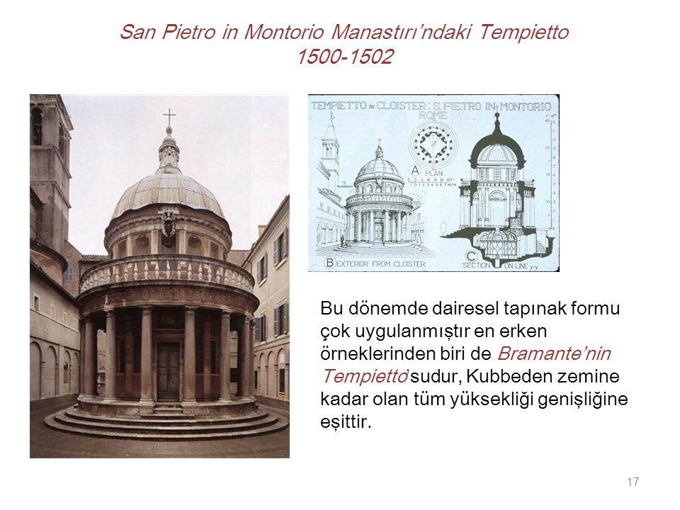 San Pietro in Montorio Manastırı'ndaki Tempietto 1500-1502 Bu dönemde dairesel tapınak formu çok uygulanmıştır en erken örneklerinden biri de Bramante'nin Tempietto'sudur, Kubbeden zemine kadar olan tüm yüksekliği genişliğine eşittir.