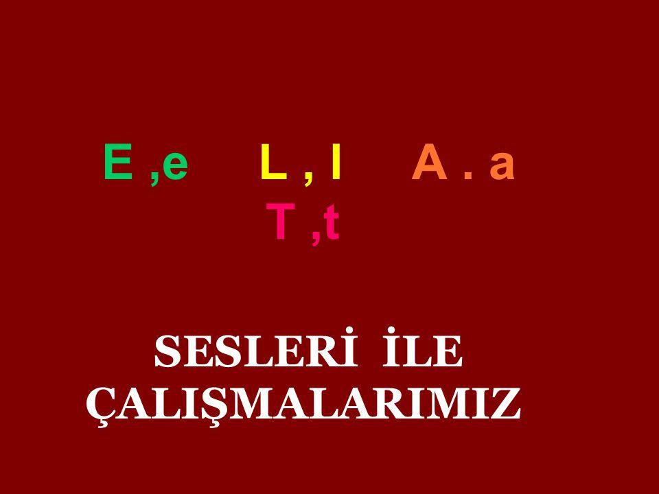 E,e L, l A. a T,t SESLERİ İLE ÇALIŞMALARIMIZ