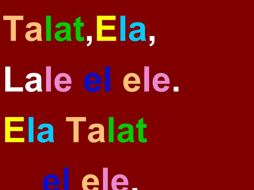 Talat,Ela, Lale el ele. Ela Talat el ele.