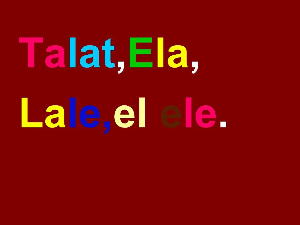 Talat,Ela, Lale,el ele.