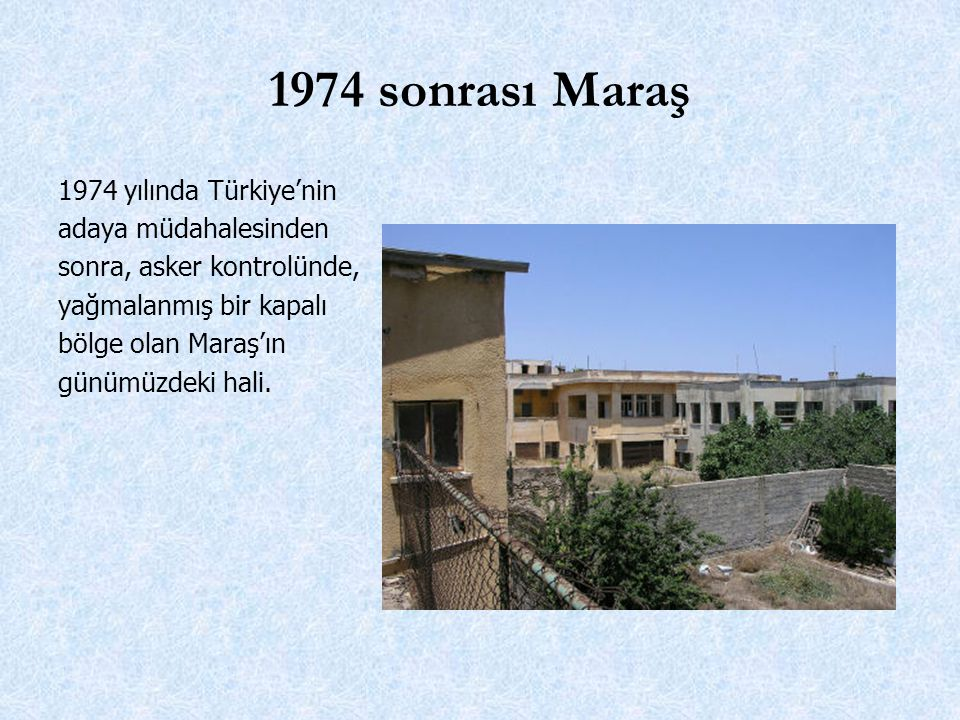 1974 sonrası Maraş 1974 yılında Türkiye'nin adaya müdahalesinden sonra, asker kontrolünde, yağmalanmış bir kapalı bölge olan Maraş'ın günümüzdeki hali.