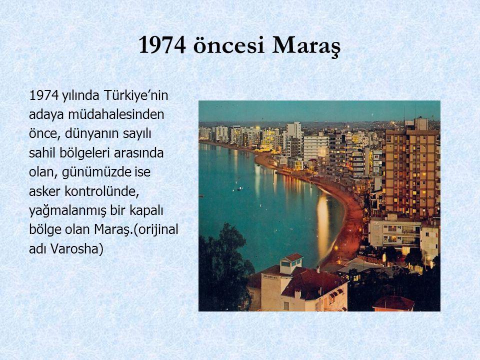 1974 öncesi Maraş 1974 yılında Türkiye'nin adaya müdahalesinden önce, dünyanın sayılı sahil bölgeleri arasında olan, günümüzde ise asker kontrolünde, yağmalanmış bir kapalı bölge olan Maraş.(orijinal adı Varosha)