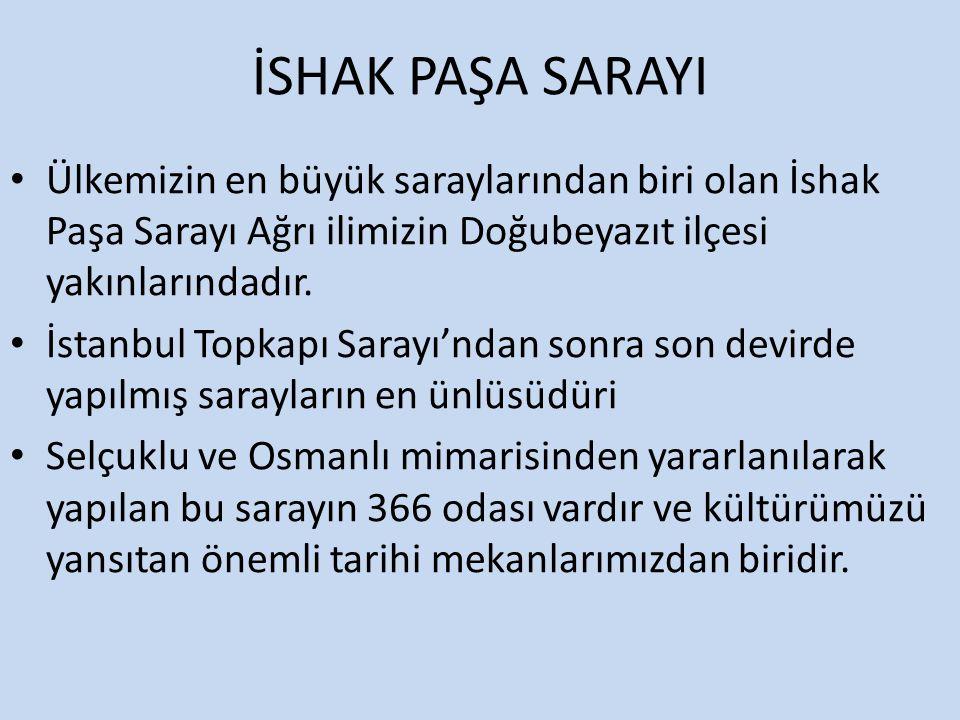 İSHAK PAŞA SARAYI Ülkemizin en büyük saraylarından biri olan İshak Paşa Sarayı Ağrı ilimizin Doğubeyazıt ilçesi yakınlarındadır.