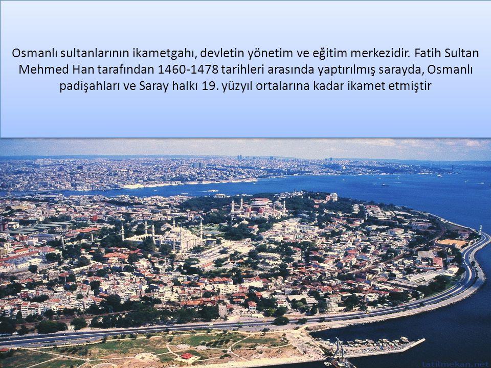 Osmanlı sultanlarının ikametgahı, devletin yönetim ve eğitim merkezidir.