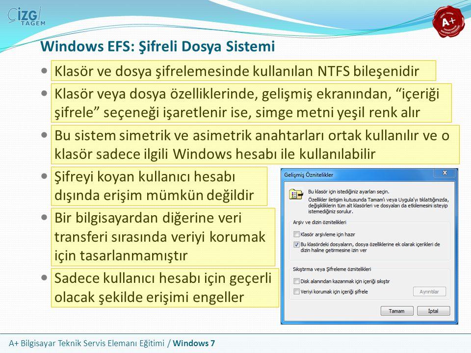 A+ Bilgisayar Teknik Servis Elemanı Eğitimi / Windows 7 Windows EFS: Şifreli Dosya Sistemi Klasör ve dosya şifrelemesinde kullanılan NTFS bileşenidir