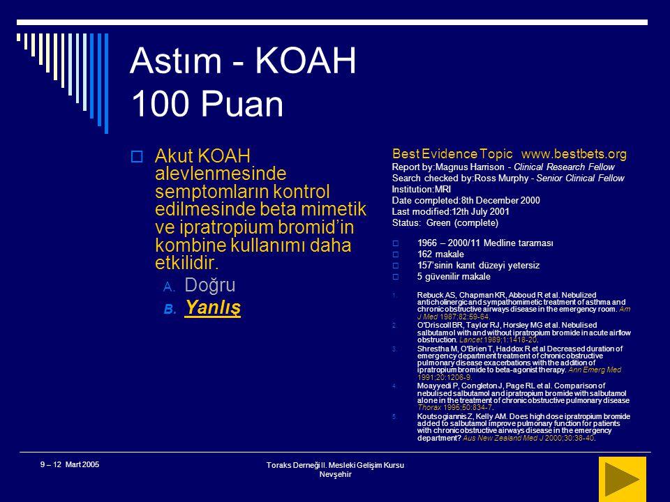 Toraks Derneği II. Mesleki Gelişim Kursu Nevşehir 9 – 12 Mart 2005 Astım - KOAH 100 Puan  Akut KOAH alevlenmesinde başlangıç tedavisinde beta mimetik
