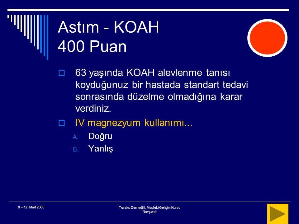 Toraks Derneği II. Mesleki Gelişim Kursu Nevşehir 9 – 12 Mart 2005 Astım - KOAH 300 Puan  Sonuç Antibiyotik kliniği düzeltir Özellikle pürülan balgam