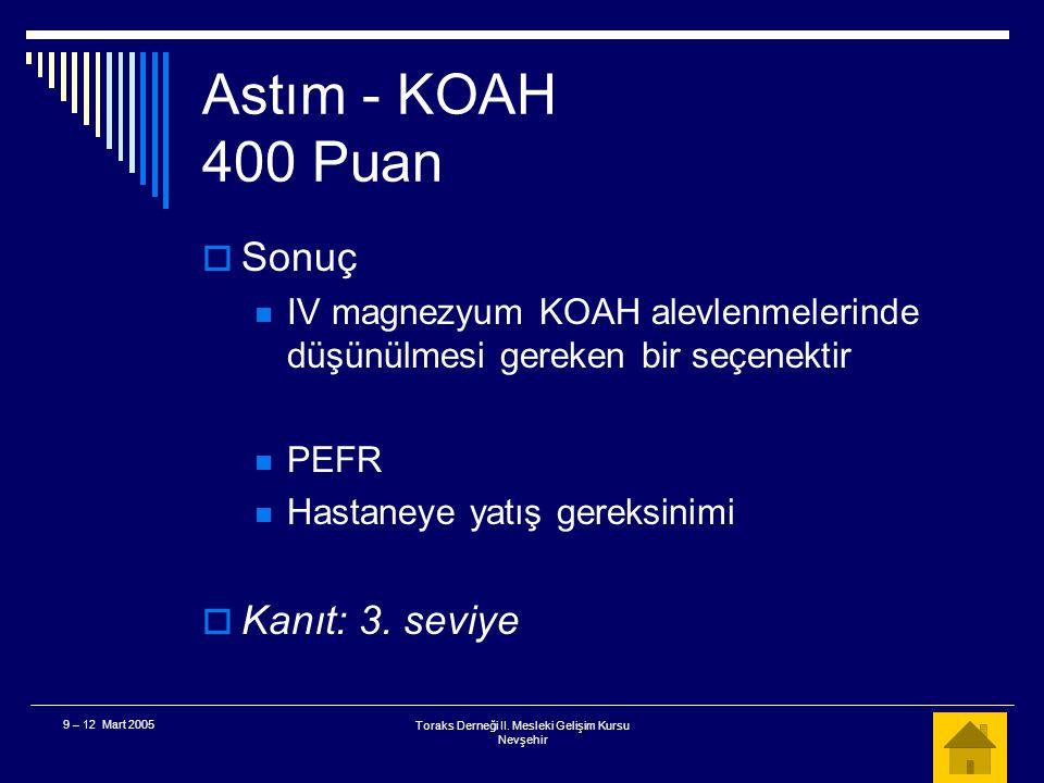 Toraks Derneği II. Mesleki Gelişim Kursu Nevşehir 9 – 12 Mart 2005 Astım - KOAH 400 Puan  IV magnezyum kliniğin düzelmesinde etkilimidir? A. Doğru B.