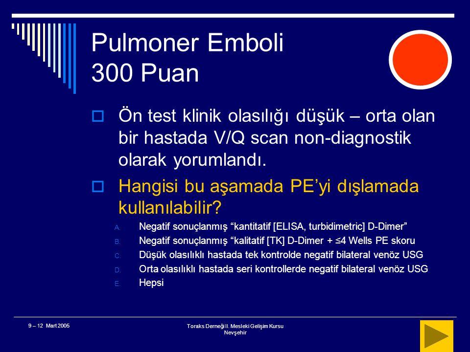 Toraks Derneği II. Mesleki Gelişim Kursu Nevşehir 9 – 12 Mart 2005 Pulmoner Emboli 200 Puan  Sonuç Klinik risk belirlemesi özellikle düşük olasılıklı