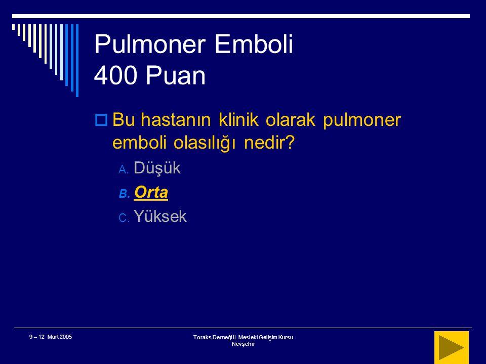 Toraks Derneği II. Mesleki Gelişim Kursu Nevşehir 9 – 12 Mart 2005 Pulmoner Emboli 400 Puan  78 yaşında, ani başlangıçlı solunum sıkıntısı, hemoptizi