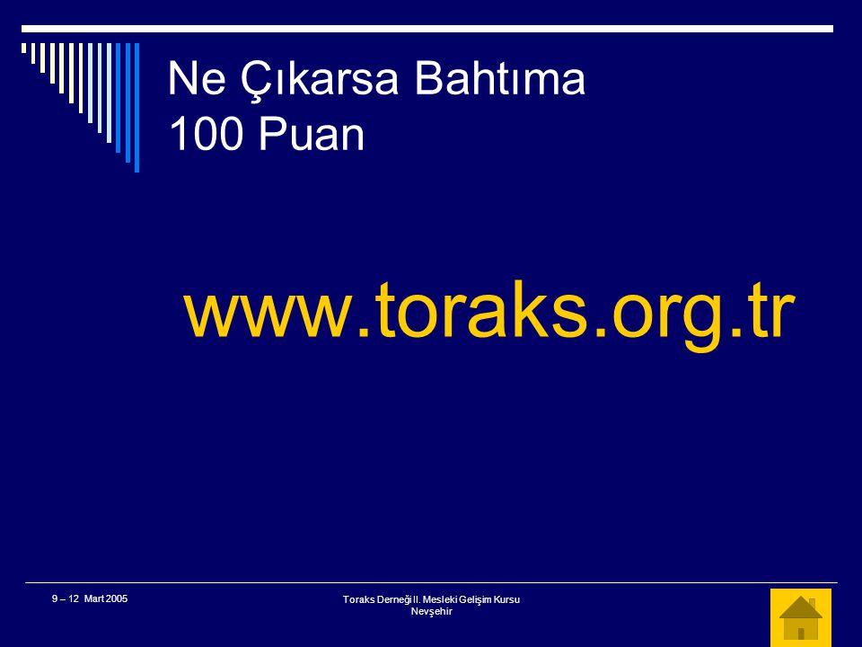 Toraks Derneği II. Mesleki Gelişim Kursu Nevşehir 9 – 12 Mart 2005 Ne Çıkarsa Bahtıma 100 Puan  Toraks Derneğinin web adresi nedir? A. www.toraks.org