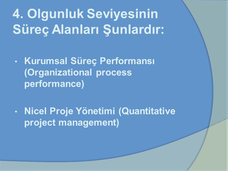 4. Olgunluk Seviyesinin Süreç Alanları Şunlardır: Kurumsal Süreç Performansı (Organizational process performance) Nicel Proje Yönetimi (Quantitative p