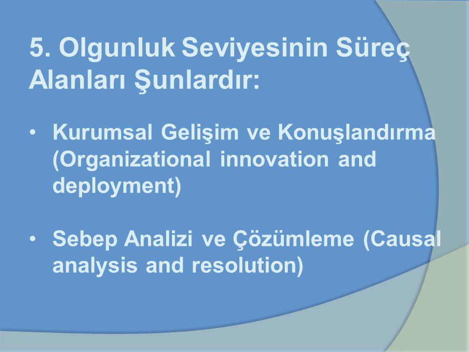 5. Olgunluk Seviyesinin Süreç Alanları Şunlardır: Kurumsal Gelişim ve Konuşlandırma (Organizational innovation and deployment) Sebep Analizi ve Çözüml