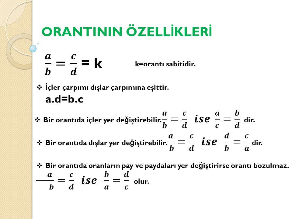 ORANTININ ÖZELL İ KLER İ k=orantı sabitidir.  İ çler çarpımı dışlar çarpımına eşittir. a.d=b.c