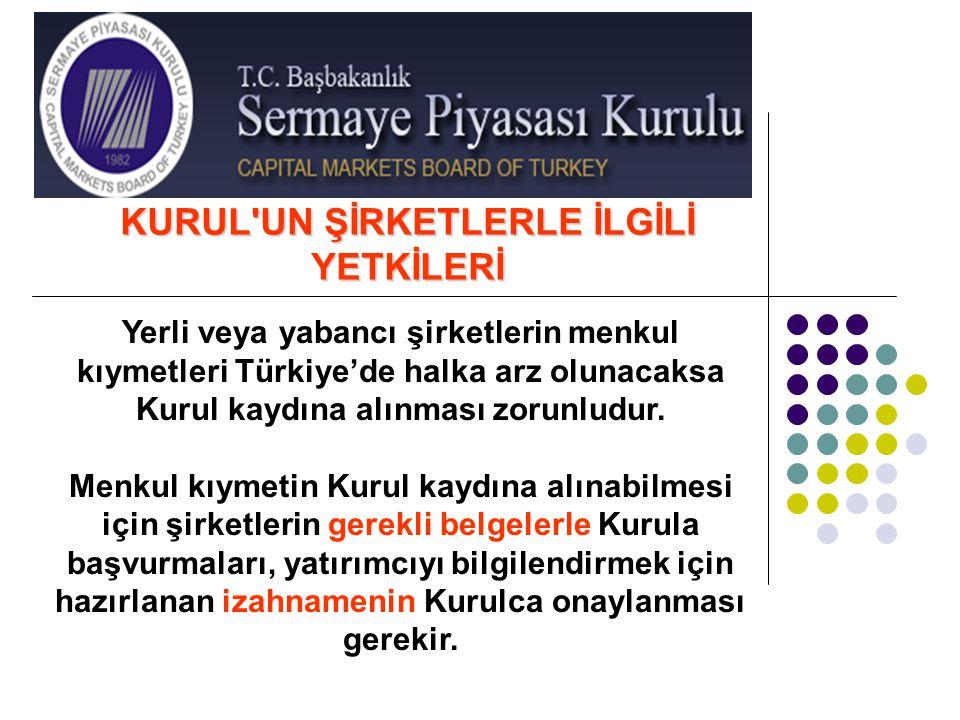 KURUL'UN ŞİRKETLERLE İLGİLİ YETKİLERİ Yerli veya yabancı şirketlerin menkul kıymetleri Türkiye'de halka arz olunacaksa Kurul kaydına alınması zorunlud