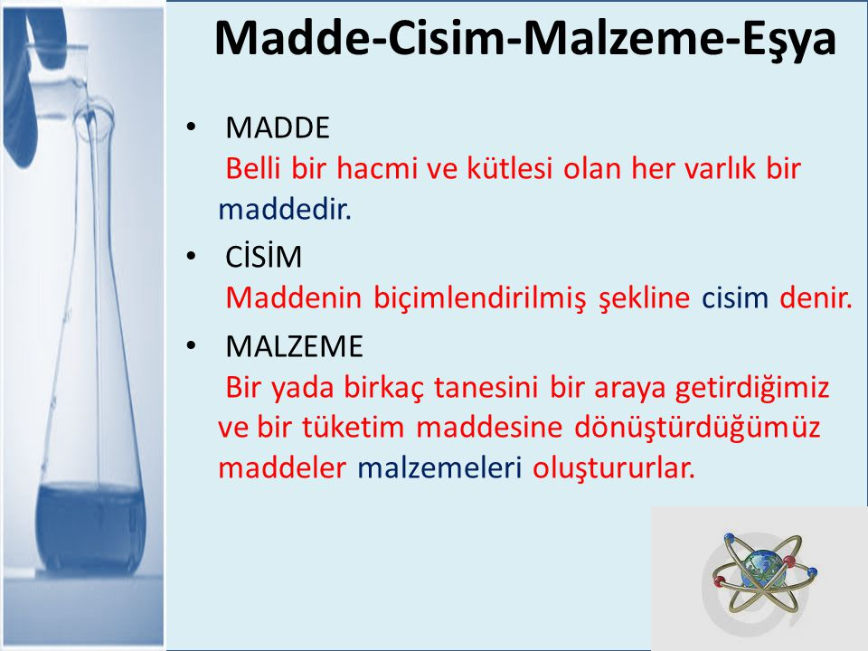 Madde-Cisim-Malzeme-Eşya MADDE Belli bir hacmi ve kütlesi olan her varlık bir maddedir. CİSİM Maddenin biçimlendirilmiş şekline cisim denir. MALZEME B