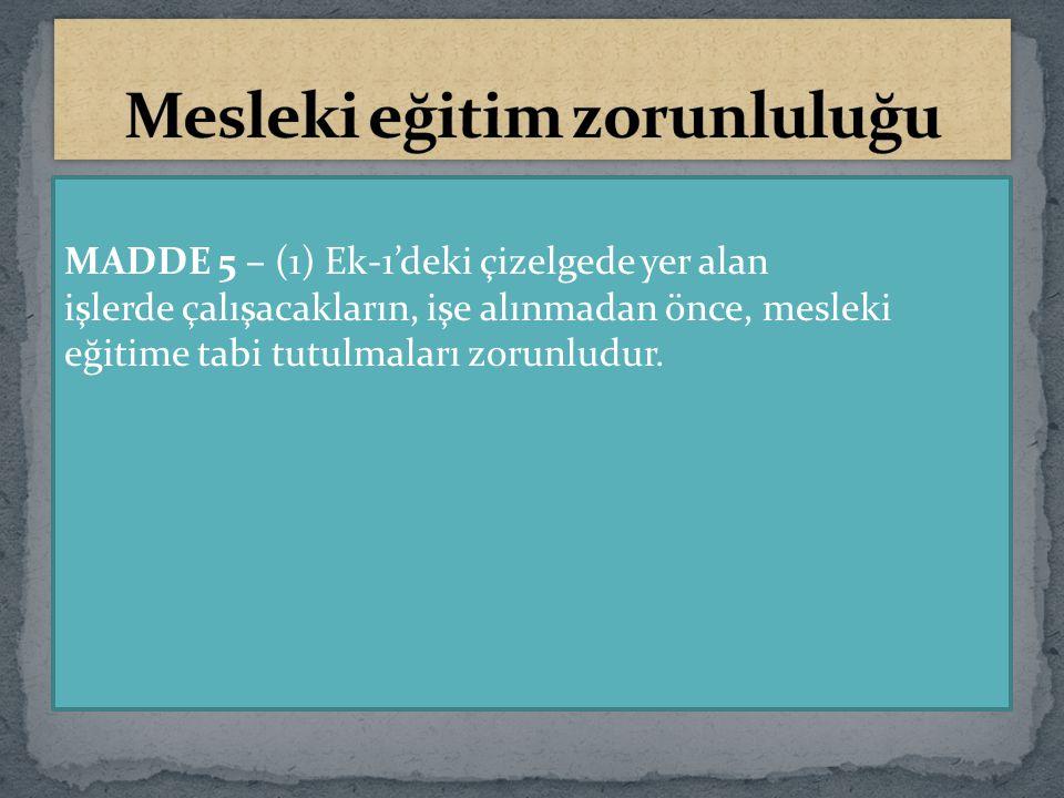 MADDE 5 – (1) Ek-1'deki çizelgede yer alan işlerde çalışacakların, işe alınmadan önce, mesleki eğitime tabi tutulmaları zorunludur.