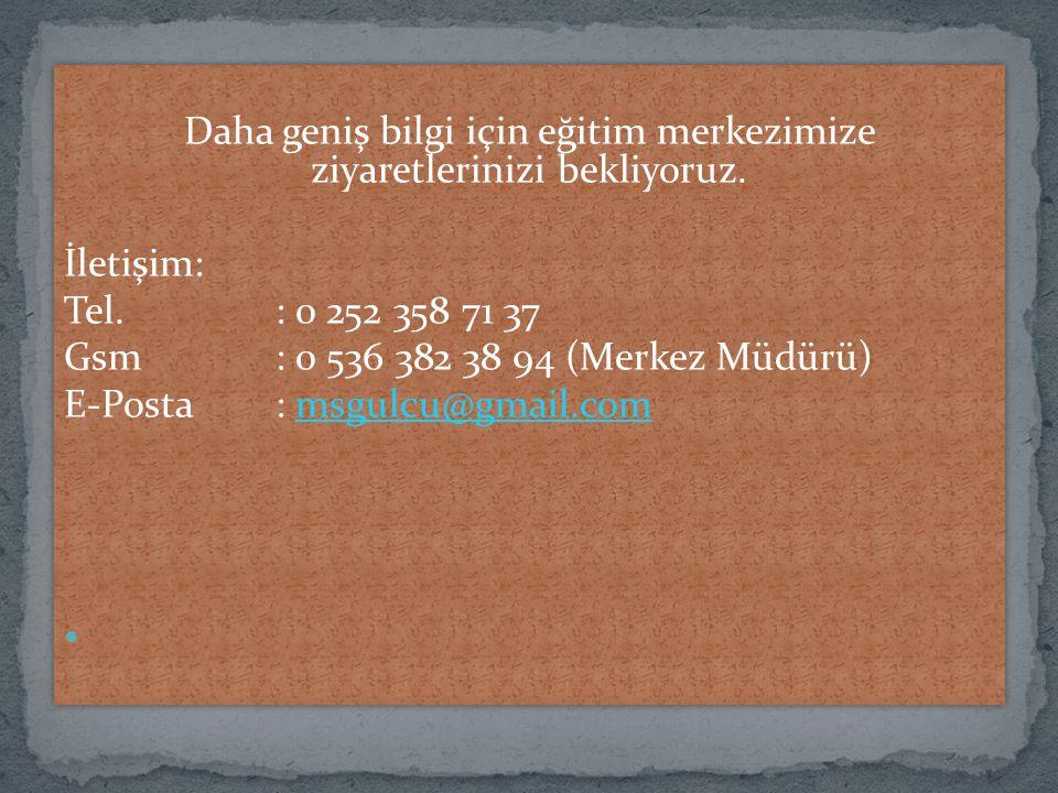 Daha geniş bilgi için eğitim merkezimize ziyaretlerinizi bekliyoruz. İletişim: Tel.: 0 252 358 71 37 Gsm : 0 536 382 38 94 (Merkez Müdürü) E-Posta: ms