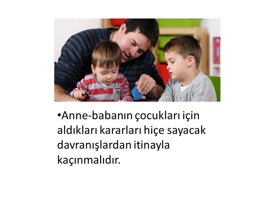 Anne-babanın çocukları için aldıkları kararları hiçe sayacak davranışlardan itinayla kaçınmalıdır.