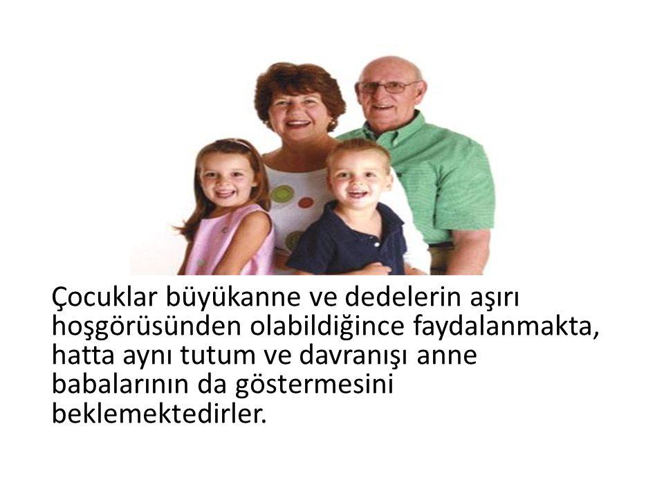 Çocuklar büyükanne ve dedelerin aşırı hoşgörüsünden olabildiğince faydalanmakta, hatta aynı tutum ve davranışı anne babalarının da göstermesini beklem